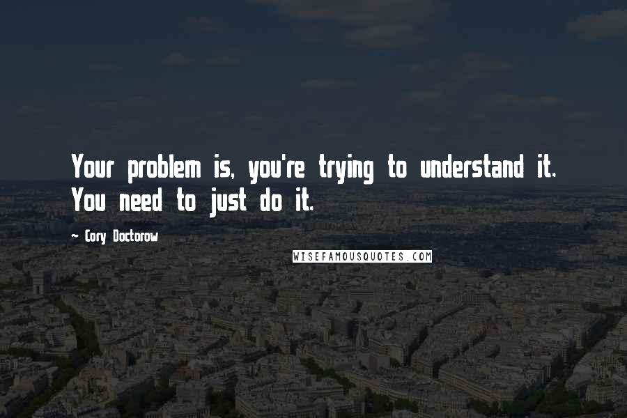 Cory Doctorow quotes: Your problem is, you're trying to understand it. You need to just do it.
