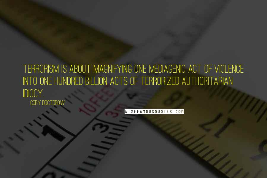 Cory Doctorow quotes: Terrorism is about magnifying one mediagenic act of violence into one hundred billion acts of terrorized authoritarian idiocy.