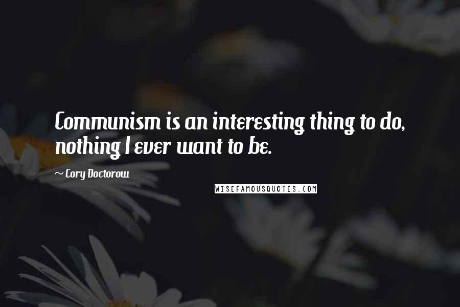 Cory Doctorow quotes: Communism is an interesting thing to do, nothing I ever want to be.