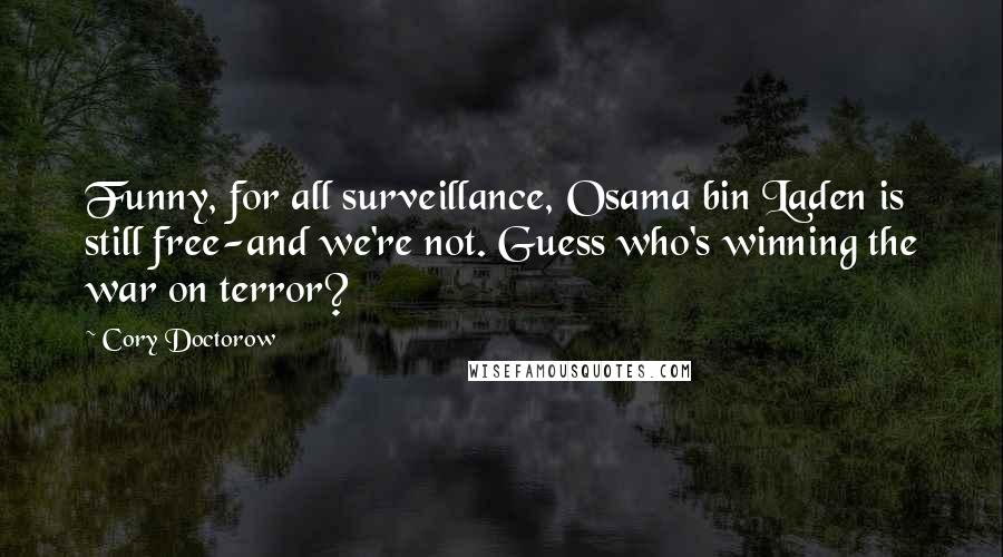 Cory Doctorow quotes: Funny, for all surveillance, Osama bin Laden is still free-and we're not. Guess who's winning the war on terror?