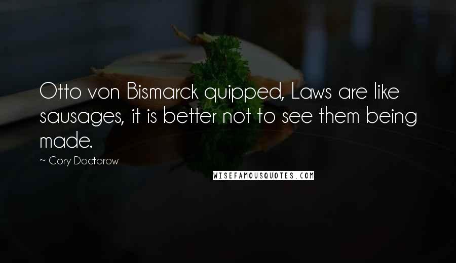 Cory Doctorow quotes: Otto von Bismarck quipped, Laws are like sausages, it is better not to see them being made.