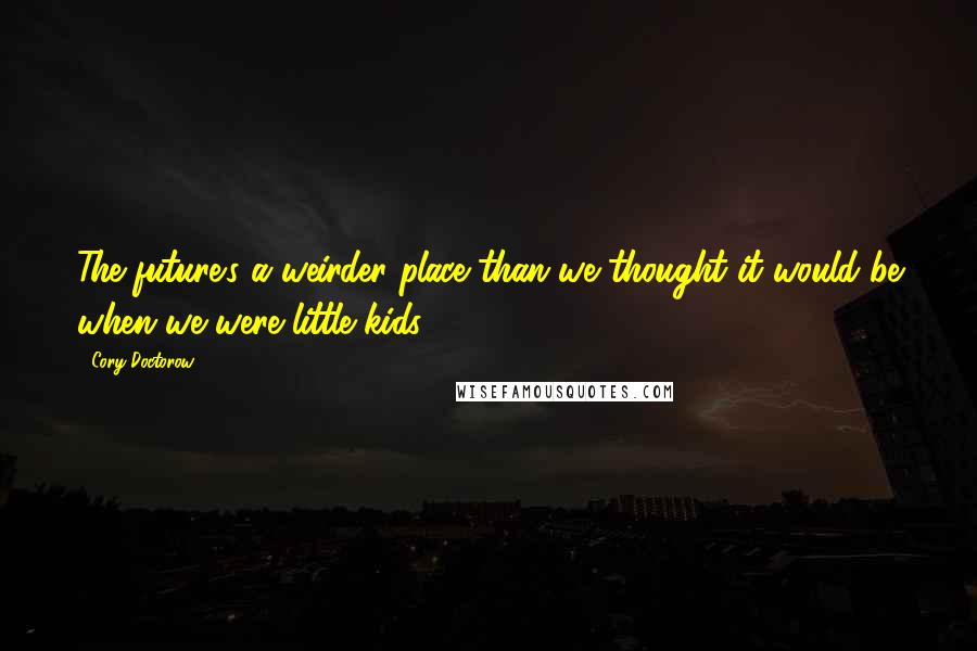 Cory Doctorow quotes: The future's a weirder place than we thought it would be when we were little kids.