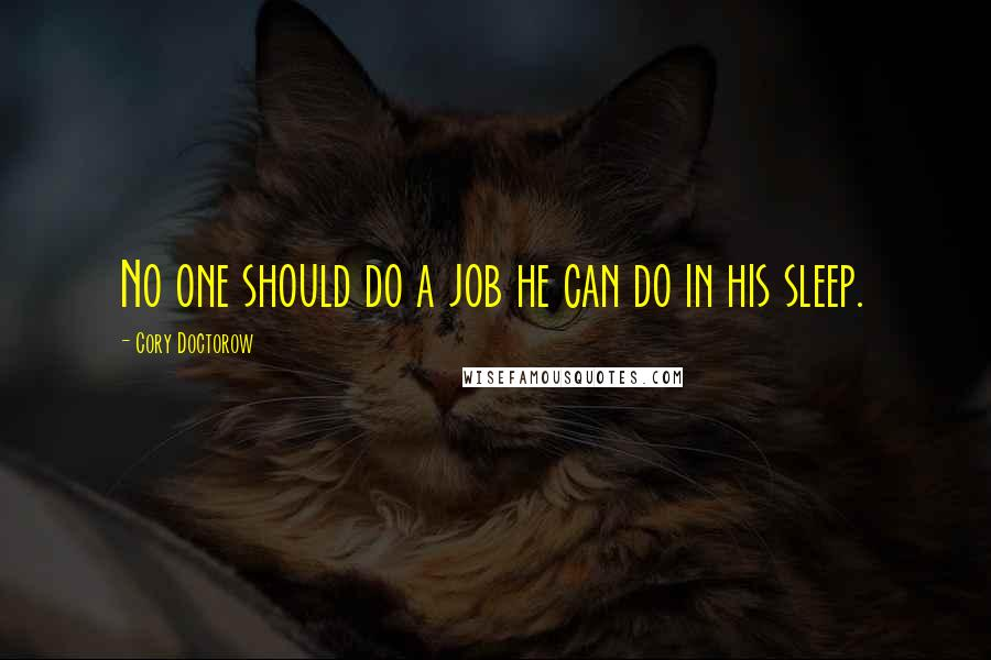 Cory Doctorow quotes: No one should do a job he can do in his sleep.