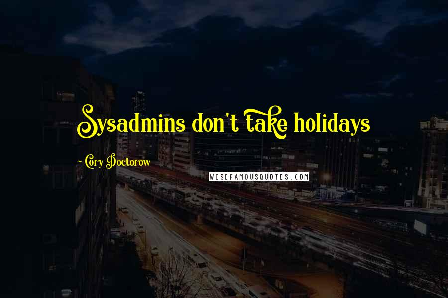 Cory Doctorow quotes: Sysadmins don't take holidays