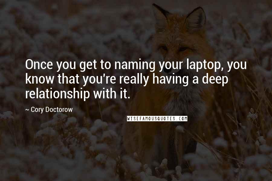 Cory Doctorow quotes: Once you get to naming your laptop, you know that you're really having a deep relationship with it.