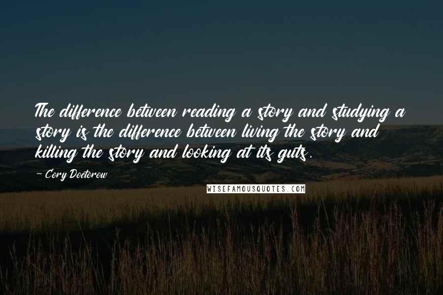 Cory Doctorow quotes: The difference between reading a story and studying a story is the difference between living the story and killing the story and looking at its guts.