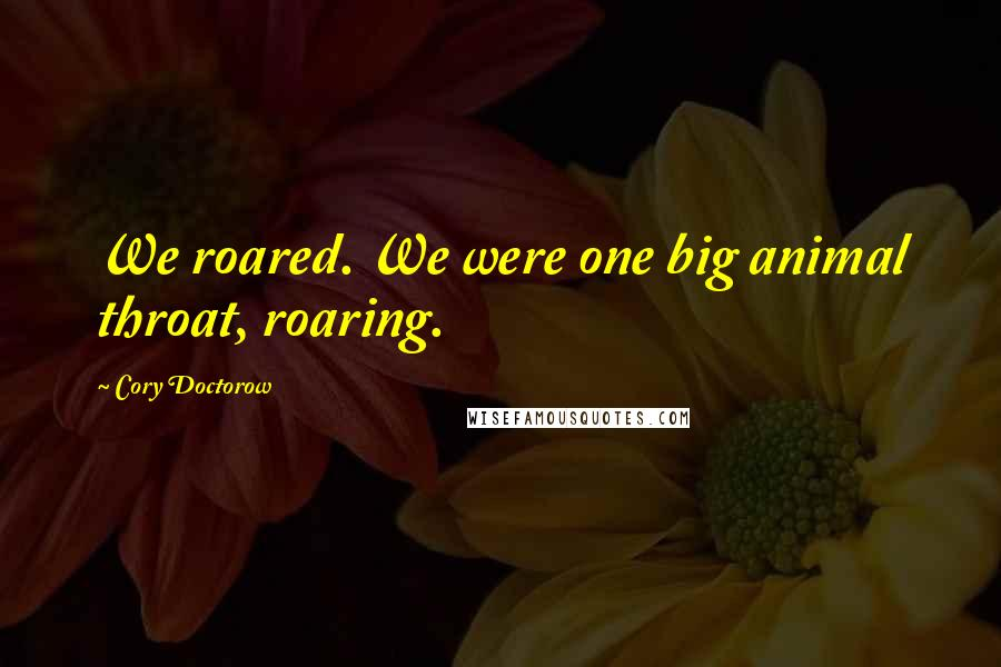 Cory Doctorow quotes: We roared. We were one big animal throat, roaring.