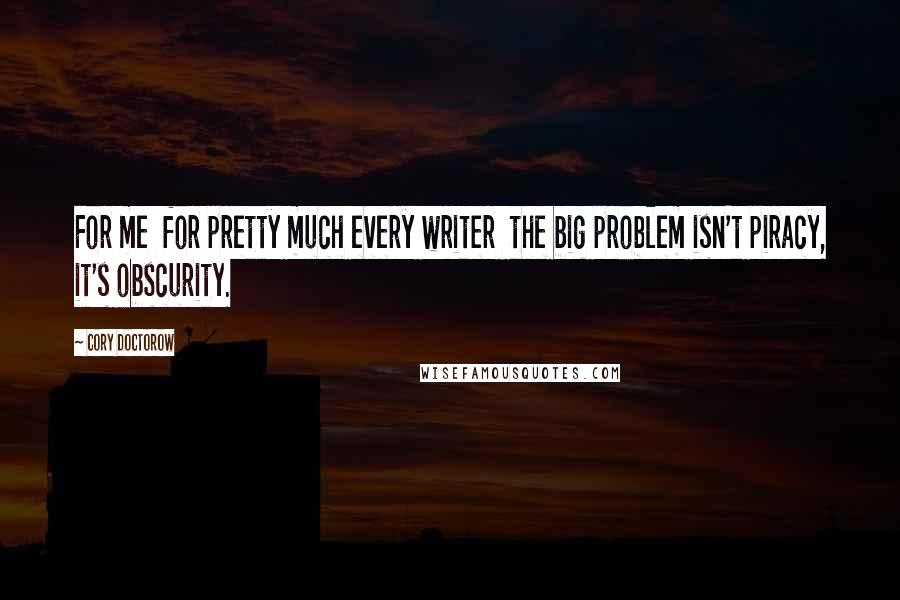 Cory Doctorow quotes: For me for pretty much every writer the big problem isn't piracy, it's obscurity.