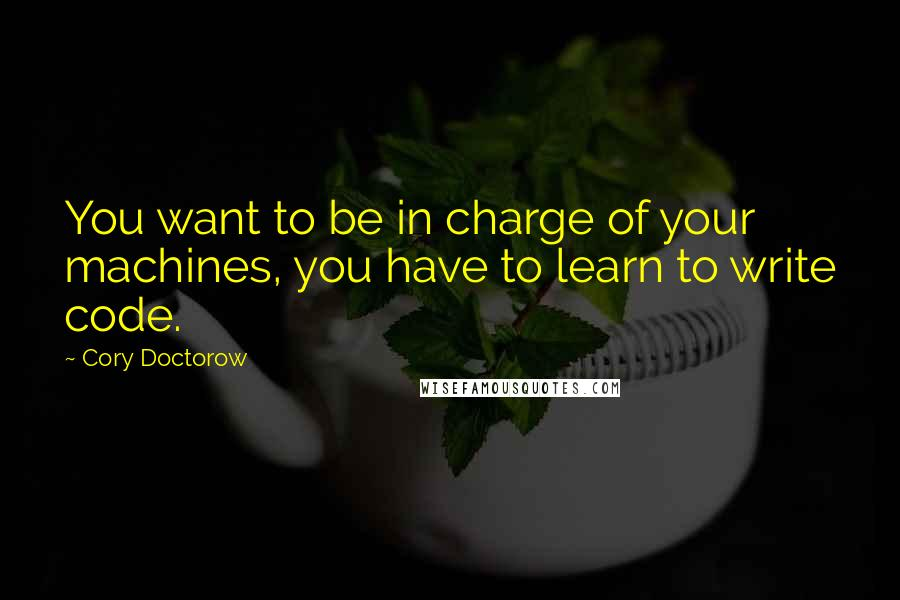 Cory Doctorow quotes: You want to be in charge of your machines, you have to learn to write code.