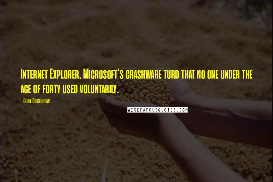 Cory Doctorow quotes: Internet Explorer, Microsoft's crashware turd that no one under the age of forty used voluntarily.