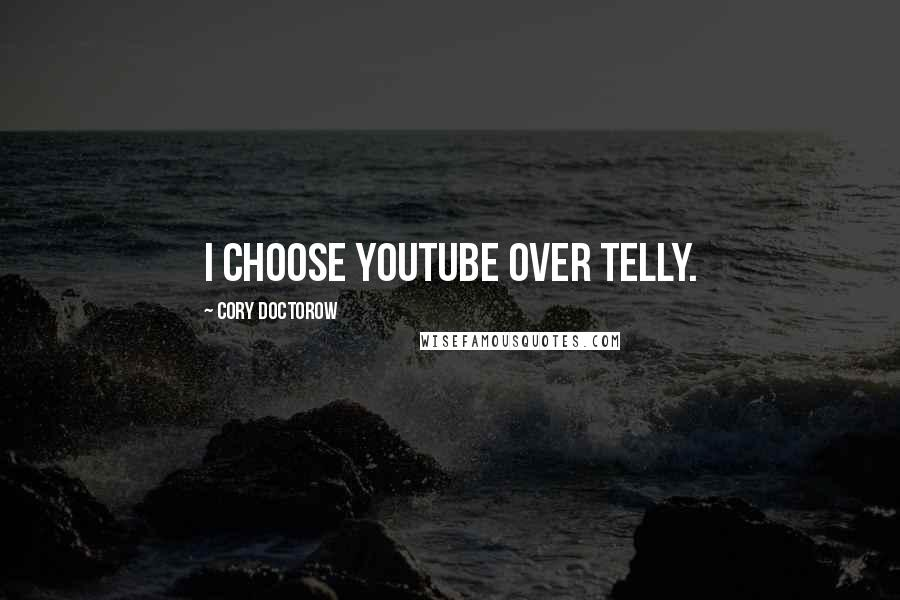 Cory Doctorow quotes: I choose YouTube over telly.