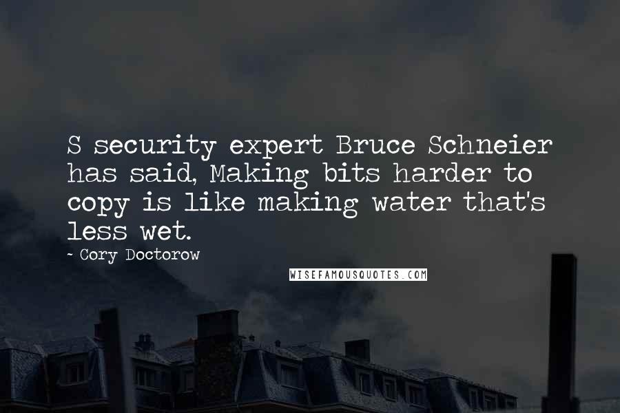Cory Doctorow quotes: S security expert Bruce Schneier has said, Making bits harder to copy is like making water that's less wet.