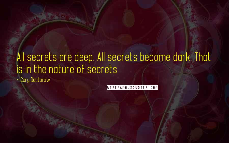Cory Doctorow quotes: All secrets are deep. All secrets become dark. That is in the nature of secrets