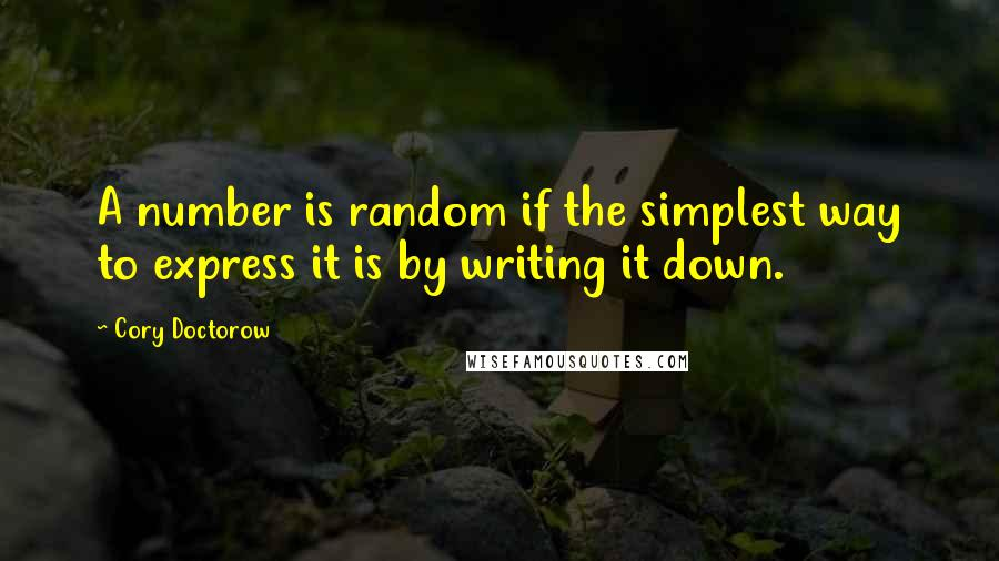 Cory Doctorow quotes: A number is random if the simplest way to express it is by writing it down.