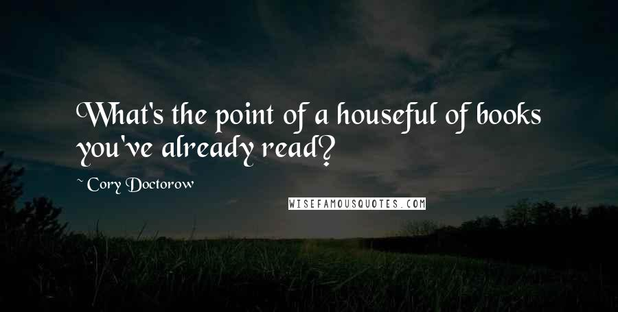 Cory Doctorow quotes: What's the point of a houseful of books you've already read?