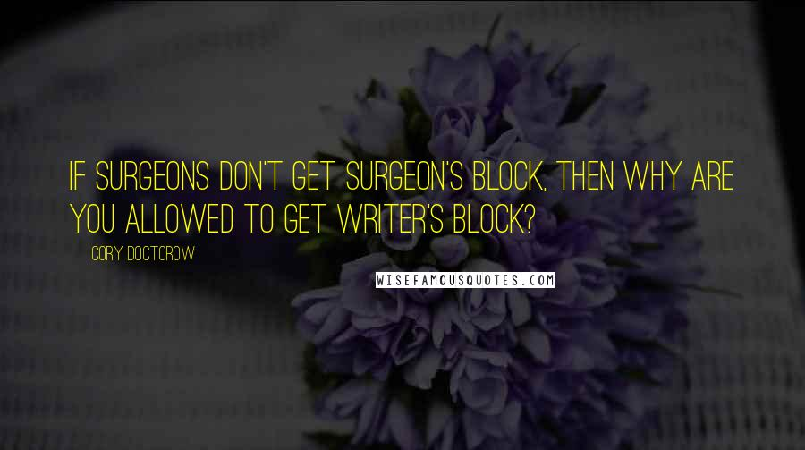 Cory Doctorow quotes: If surgeons don't get surgeon's block, then why are you allowed to get writer's block?