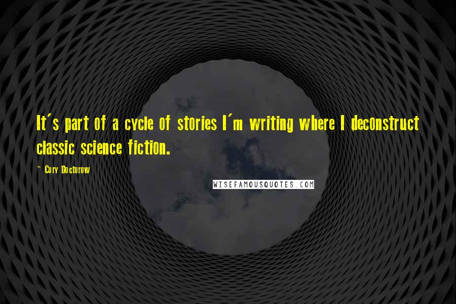 Cory Doctorow quotes: It's part of a cycle of stories I'm writing where I deconstruct classic science fiction.