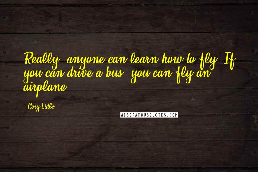 Cory Lidle quotes: Really, anyone can learn how to fly. If you can drive a bus, you can fly an airplane.