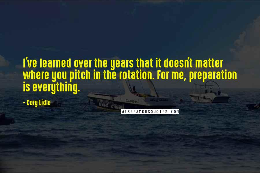 Cory Lidle quotes: I've learned over the years that it doesn't matter where you pitch in the rotation. For me, preparation is everything.