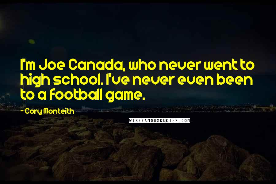 Cory Monteith quotes: I'm Joe Canada, who never went to high school. I've never even been to a football game.