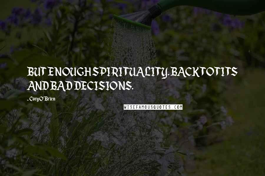 Cory O'Brien quotes: BUT ENOUGH SPIRITUALITY. BACK TO TITS AND BAD DECISIONS.