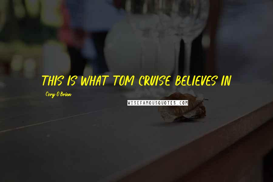 Cory O'Brien quotes: THIS IS WHAT TOM CRUISE BELIEVES IN