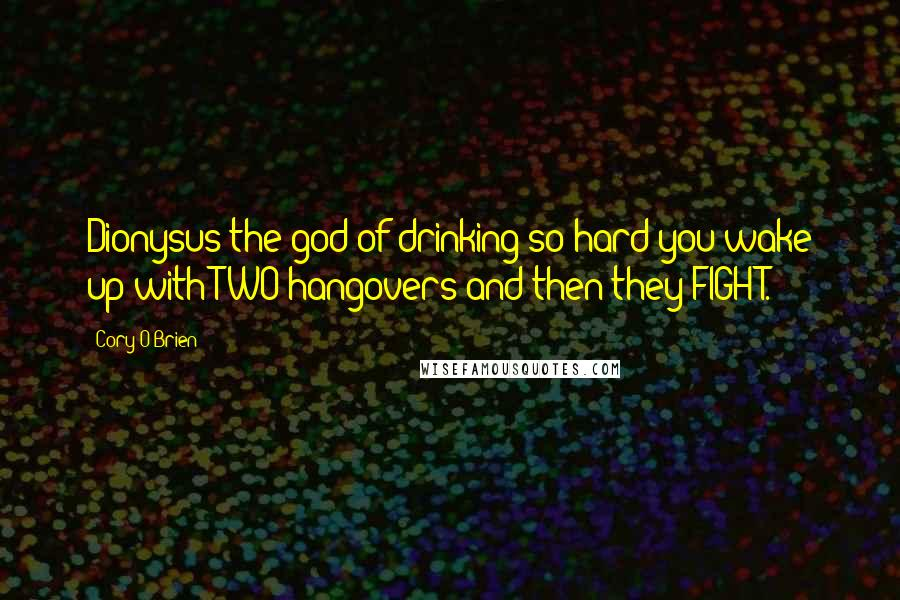 Cory O'Brien quotes: Dionysus the god of drinking so hard you wake up with TWO hangovers and then they FIGHT.
