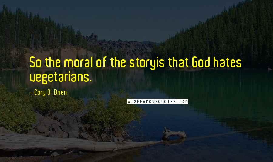Cory O'Brien quotes: So the moral of the storyis that God hates vegetarians.