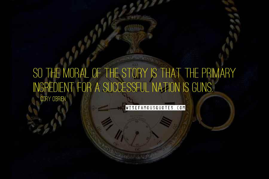 Cory O'Brien quotes: So the moral of the story is that the primary ingredient for a successful nation is guns.