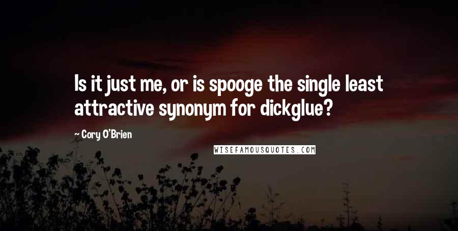 Cory O'Brien quotes: Is it just me, or is spooge the single least attractive synonym for dickglue?