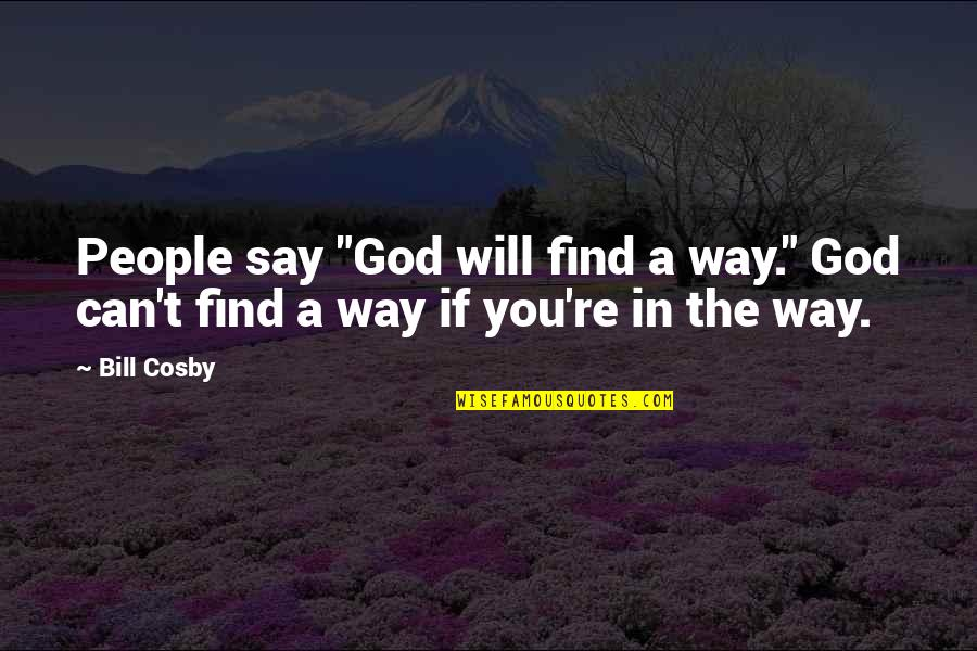 "Cosby Quotes By Bill Cosby: People say ""God will find a way."" God"
