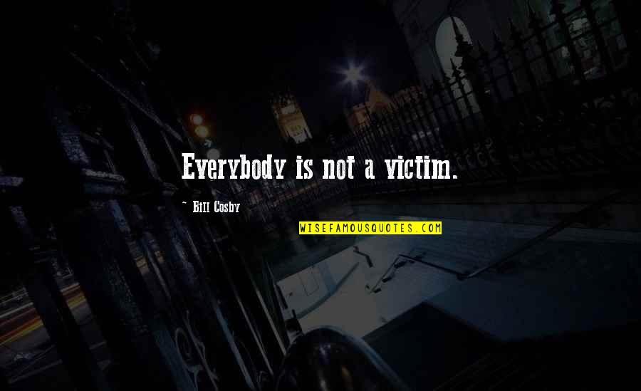 Cosby Quotes By Bill Cosby: Everybody is not a victim.