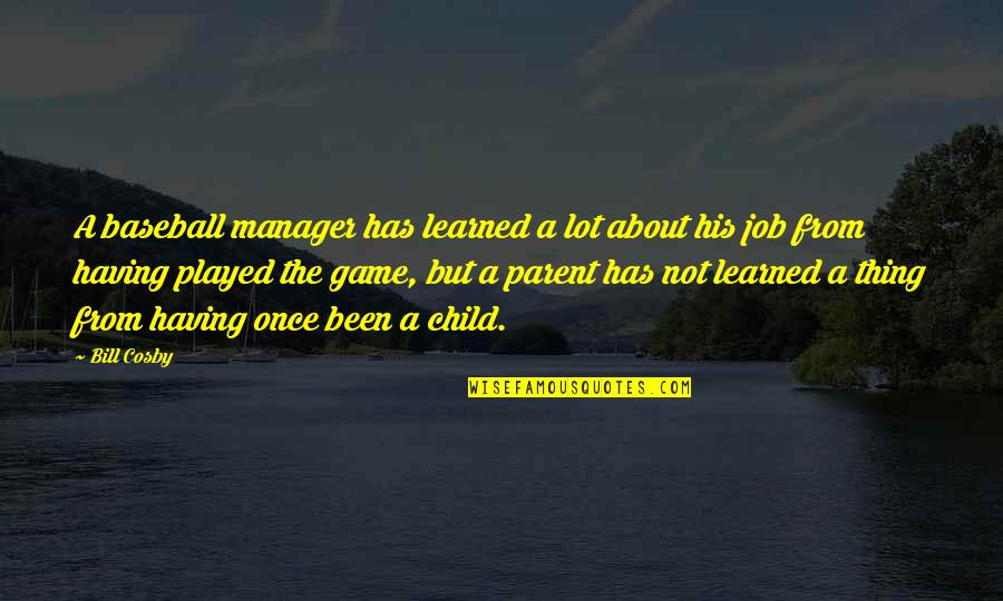 Cosby Quotes By Bill Cosby: A baseball manager has learned a lot about