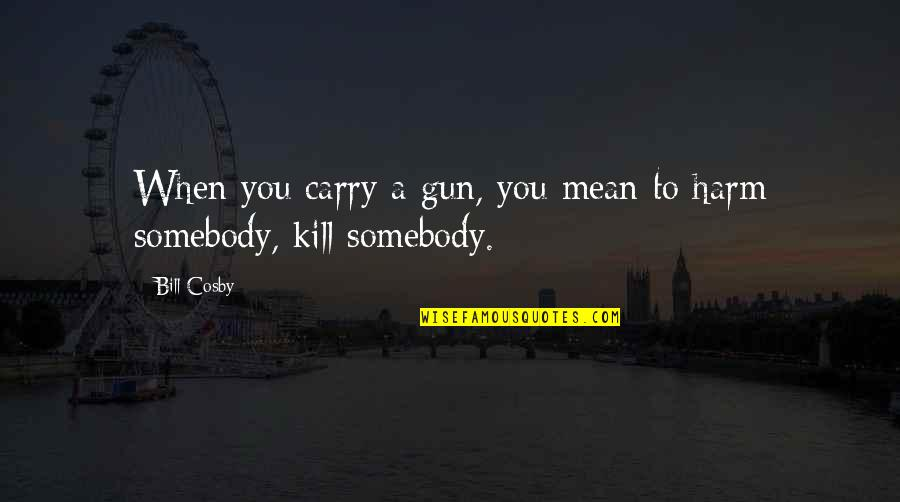 Cosby Quotes By Bill Cosby: When you carry a gun, you mean to