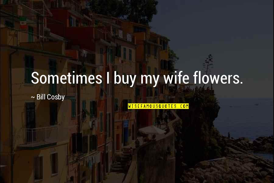 Cosby Quotes By Bill Cosby: Sometimes I buy my wife flowers.