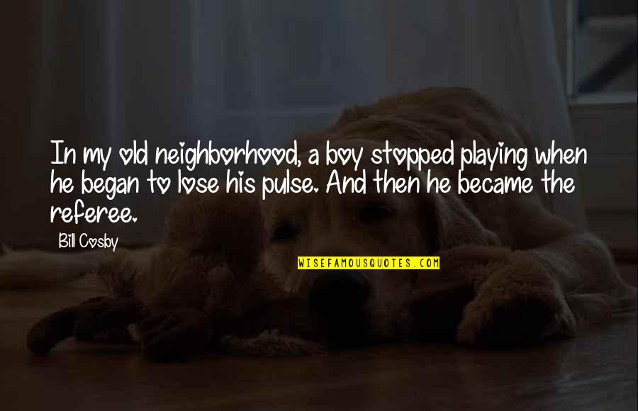 Cosby Quotes By Bill Cosby: In my old neighborhood, a boy stopped playing