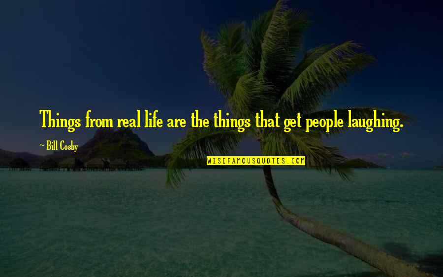 Cosby Quotes By Bill Cosby: Things from real life are the things that