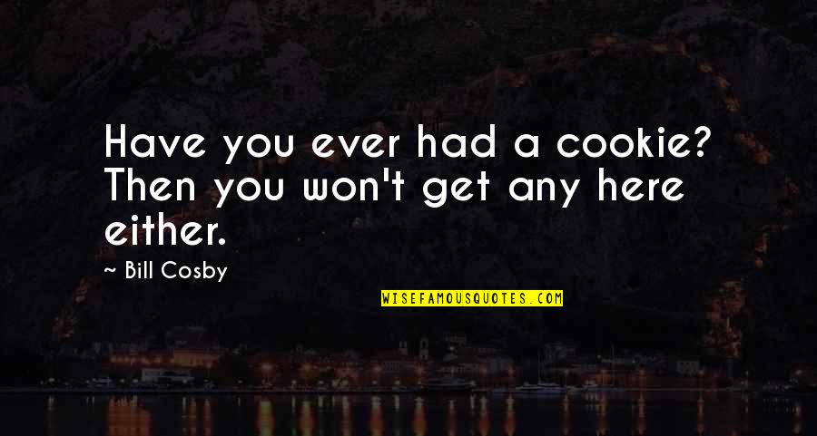 Cosby Quotes By Bill Cosby: Have you ever had a cookie? Then you