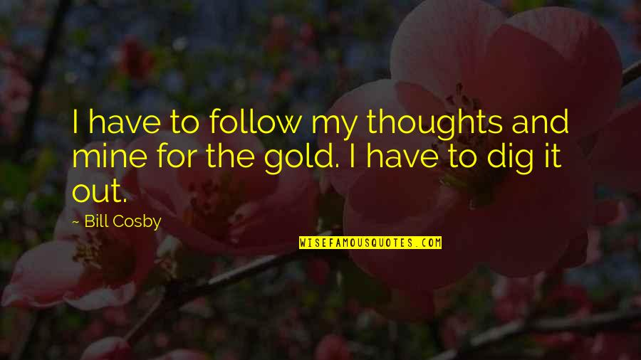 Cosby Quotes By Bill Cosby: I have to follow my thoughts and mine
