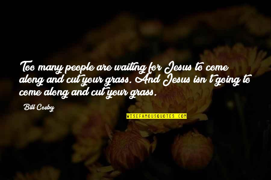 Cosby Quotes By Bill Cosby: Too many people are waiting for Jesus to