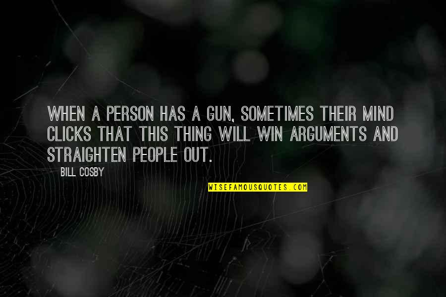 Cosby Quotes By Bill Cosby: When a person has a gun, sometimes their