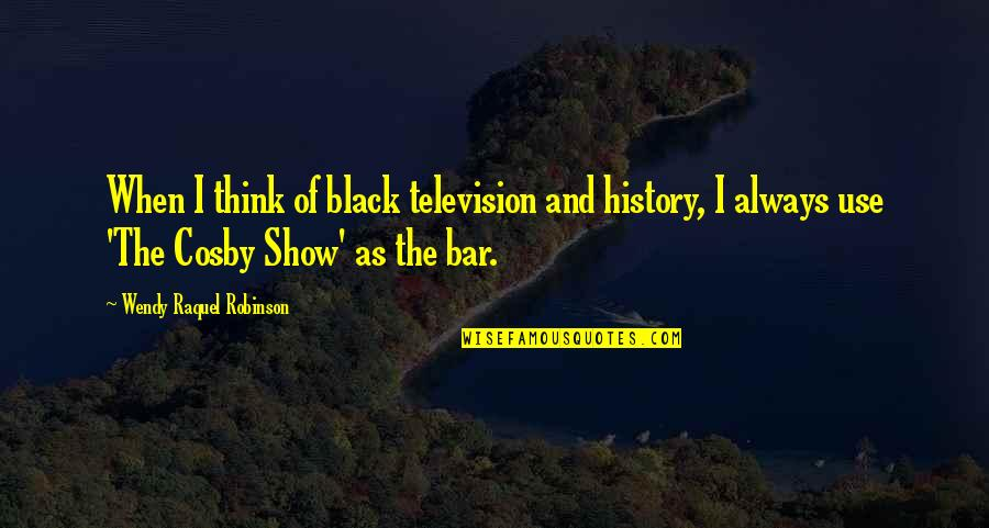 Cosby Quotes By Wendy Raquel Robinson: When I think of black television and history,