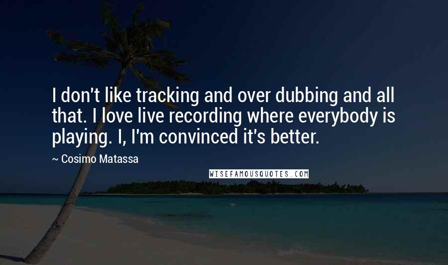 Cosimo Matassa quotes: I don't like tracking and over dubbing and all that. I love live recording where everybody is playing. I, I'm convinced it's better.