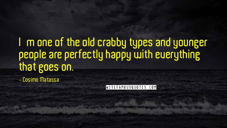 Cosimo Matassa quotes: I'm one of the old crabby types and younger people are perfectly happy with everything that goes on.