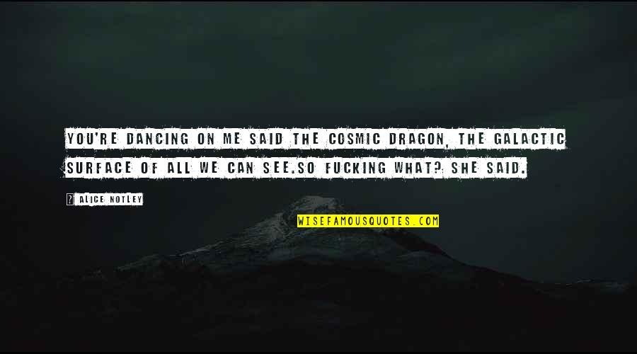 Cosmic Quotes By Alice Notley: You're dancing on me said the cosmic dragon,