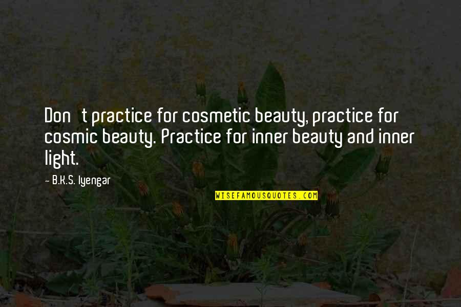 Cosmic Quotes By B.K.S. Iyengar: Don't practice for cosmetic beauty, practice for cosmic