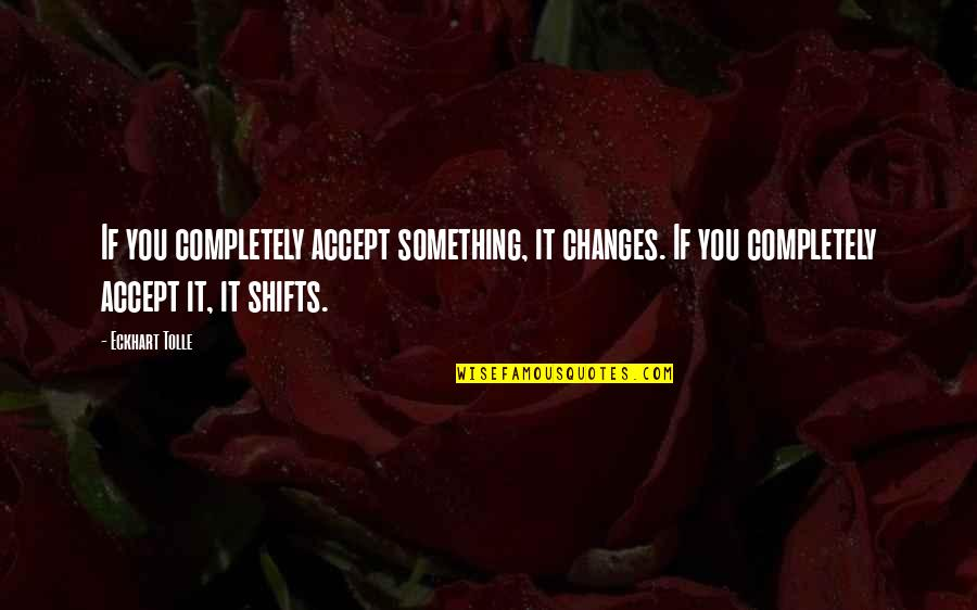 Cosmic Quotes By Eckhart Tolle: If you completely accept something, it changes. If