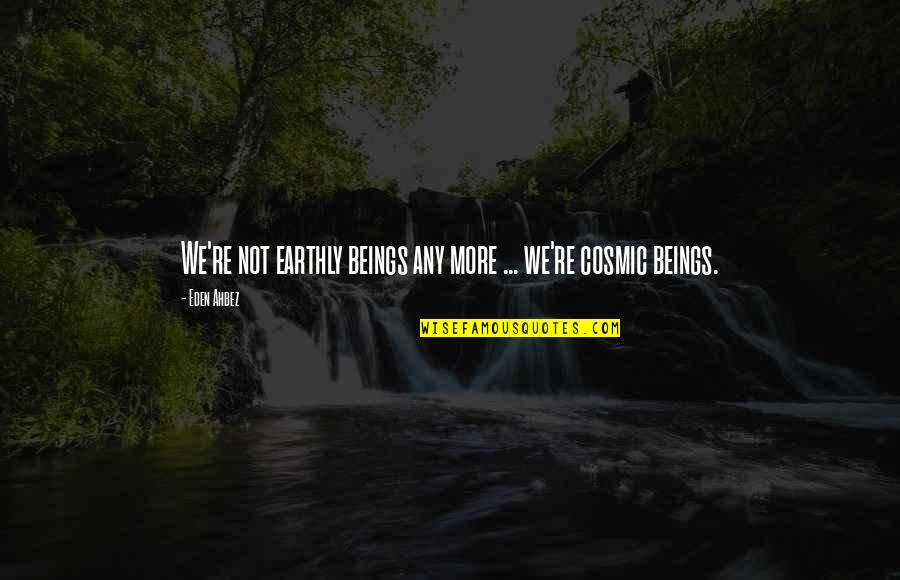 Cosmic Quotes By Eden Ahbez: We're not earthly beings any more ... we're