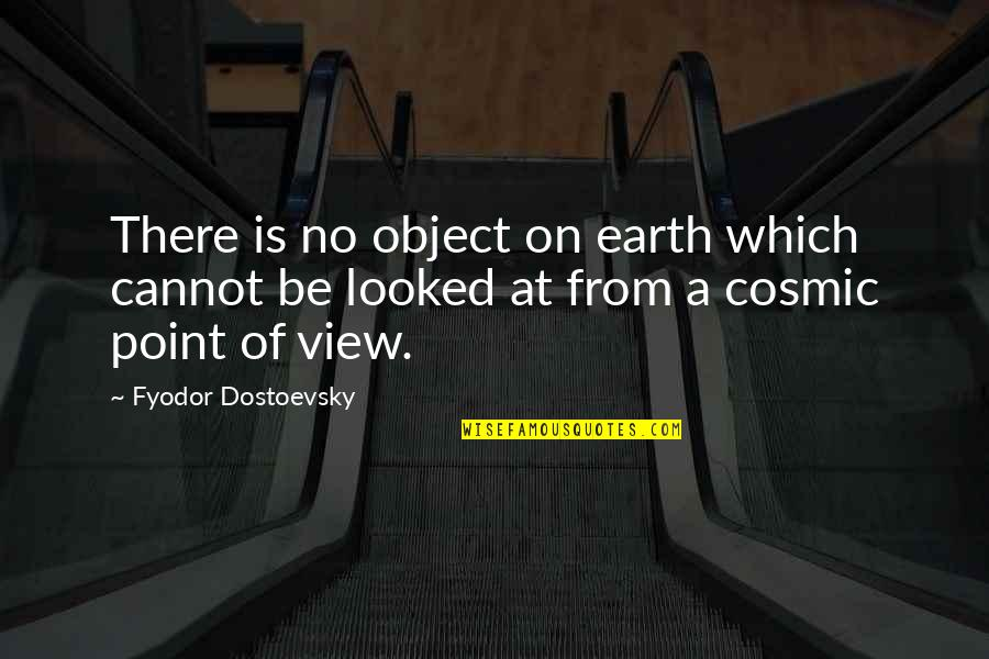 Cosmic Quotes By Fyodor Dostoevsky: There is no object on earth which cannot