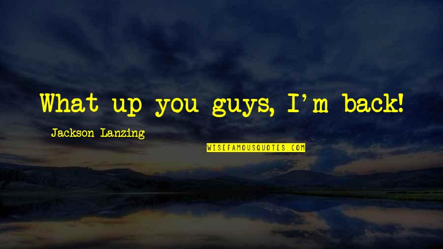 Cosmic Quotes By Jackson Lanzing: What up you guys, I'm back!